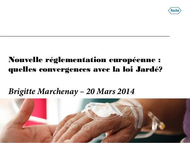 Nouvelle réglementation européenne : quelles convergences avec la loi Jardé? Brigitte Marchenay – 20 Mars 2014