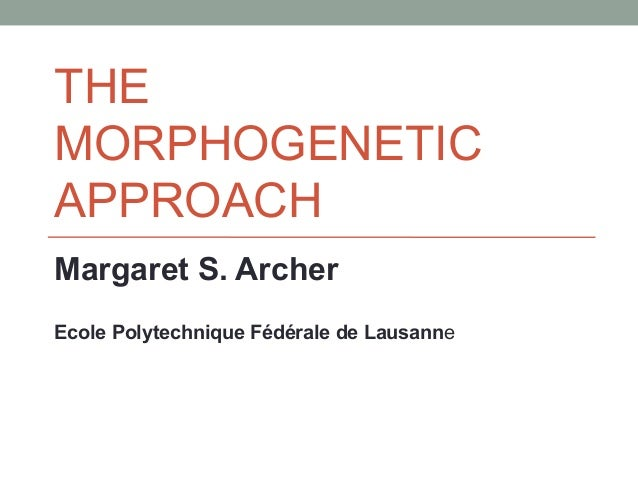 THE MORPHOGENETIC APPROACH Margaret S. Archer Ecole Polytechnique Fédérale de Lausanne