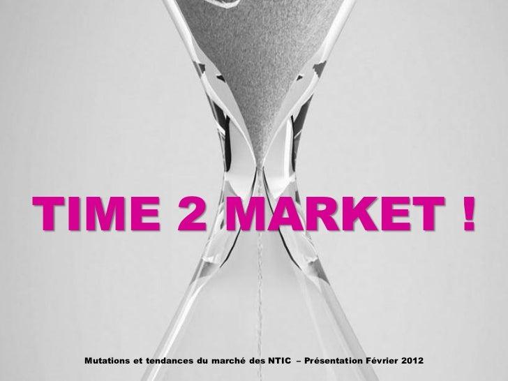 TIME 2 MARKET ! Mutations et tendances du marché des NTIC – Présentation Février 2012