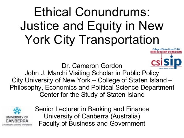 Ethical Conundrums:Justice and Equity in NewYork City TransportationDr. Cameron GordonJohn J. Marchi Visiting Scholar in P...