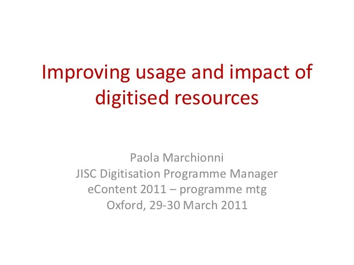 Improving usage and impact of digitised resources<br />Paola Marchionni<br />JISC Digitisation Programme Manager<br />eCon...