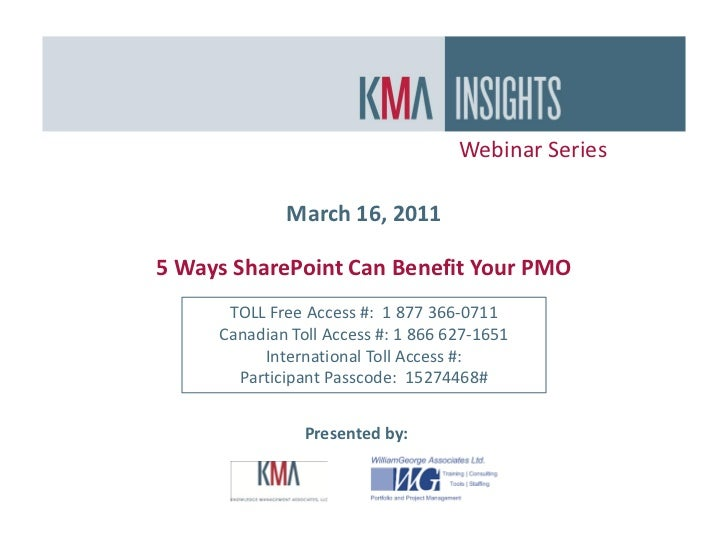 Webinar Series             March 16, 20115 Ways SharePoint Can Benefit Your PMO      TOLL Free Access #: 1 877 366-0711   ...