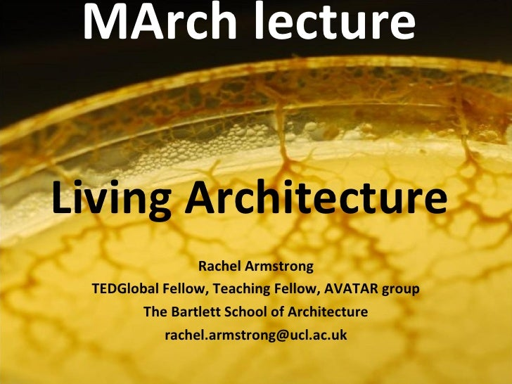 MArch lecture   Living Architecture Rachel Armstrong TEDGlobal Fellow, Teaching Fellow, AVATAR group The Bartlett School o...