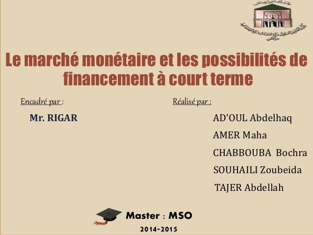 Le marché monétaire et les possibilités de financement à court terme Encadré par : Réalisé par : Mr. RIGAR AD'OUL Abdelhaq...
