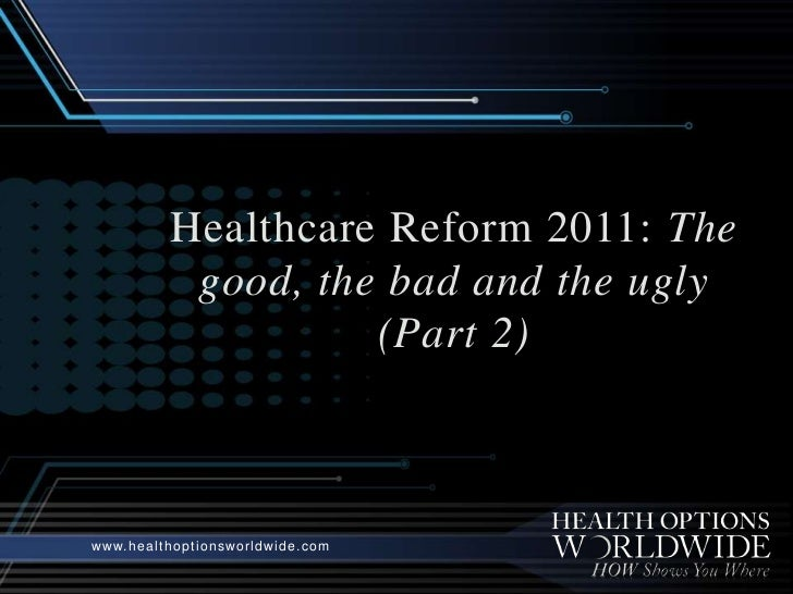 Healthcare Reform 2011: The good, the bad and the ugly (Part 2)<br />www.healthoptionsworldwide.com<br />