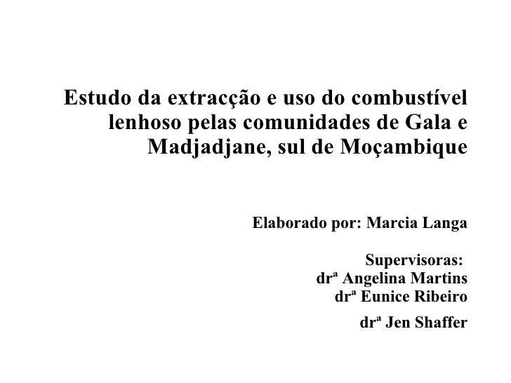Estudo da extrac çã o e uso do combust í vel lenhoso pelas comunidades de Gala e Madjadjane, sul de Mo ç ambique Elaborado...