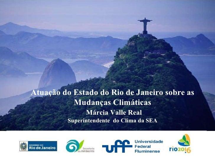 Atuação do Estado do Rio de Janeiro sobre as Mudanças Climáticas Márcia Valle Real Superintendente  do Clima da SEA