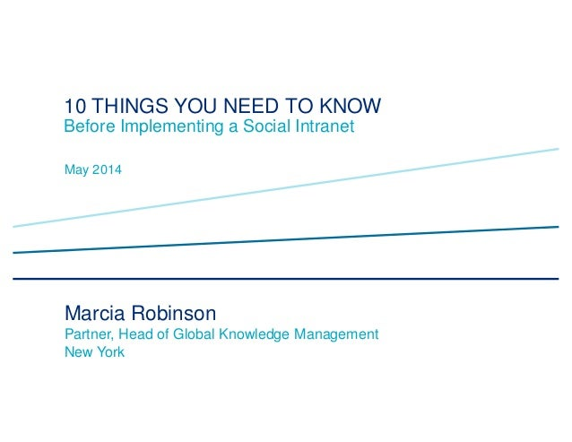 10 THINGS YOU NEED TO KNOW Before Implementing a Social Intranet May 2014 Marcia Robinson Partner, Head of Global Knowledg...