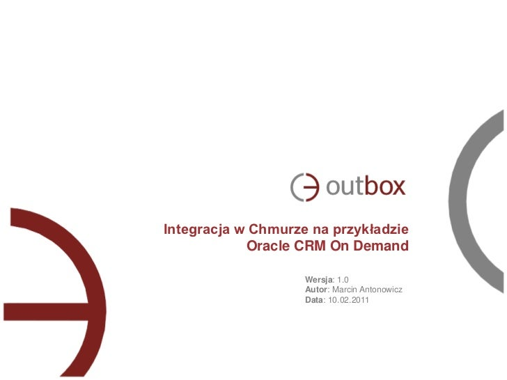 Integracja w Chmurze na przykładzie            Oracle CRM On Demand                    Wersja: 1.0                    Auto...