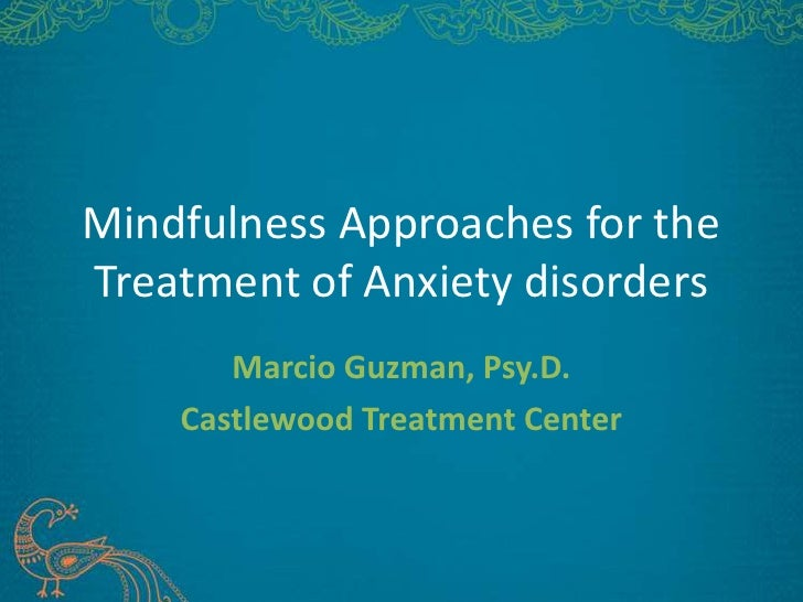 Mindfulness Approaches for theTreatment of Anxiety disorders       Marcio Guzman, Psy.D.    Castlewood Treatment Center
