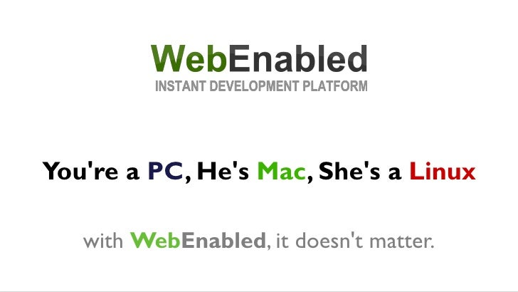 You're a PC, He's Mac, She's a Linux     with WebEnabled, it doesn't matter.