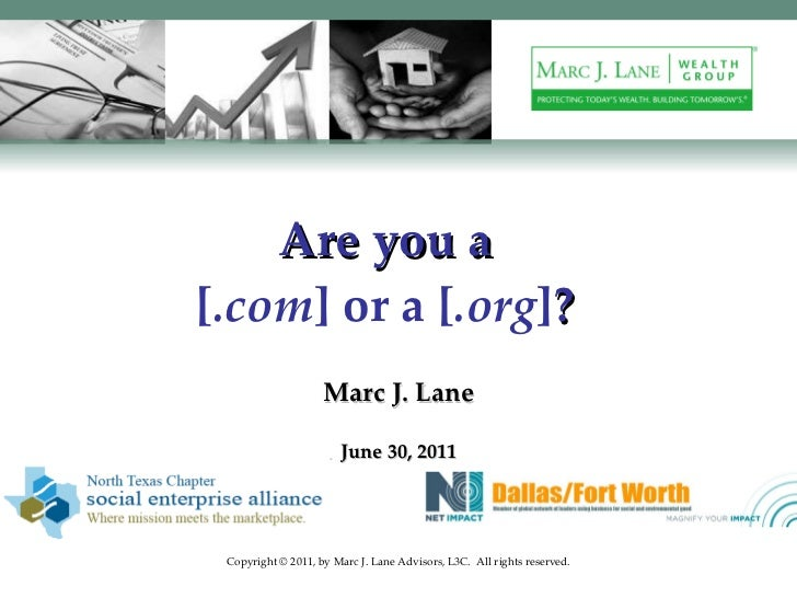 Are you a [ .com ] or a [ .org ] ? Marc J. Lane June 30, 2011 Copyright © 2011, by Marc J. Lane Advisors, L3C.  All rights...