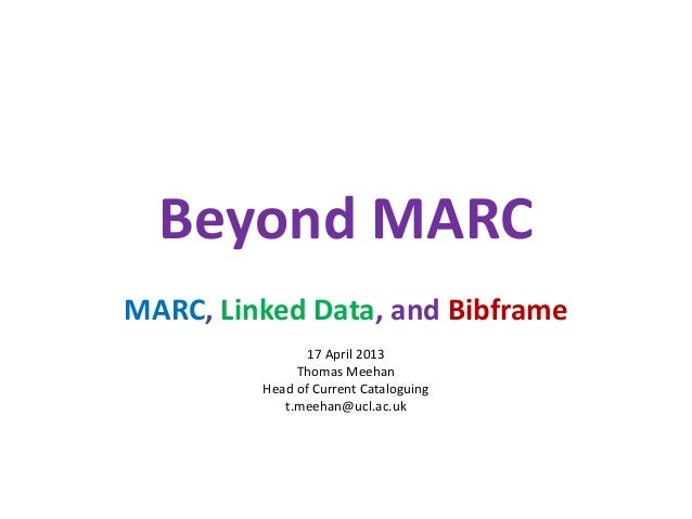 Beyond MARCMARC, Linked Data, and Bibframe                17 April 2013              Thomas Meehan         Head of Current...