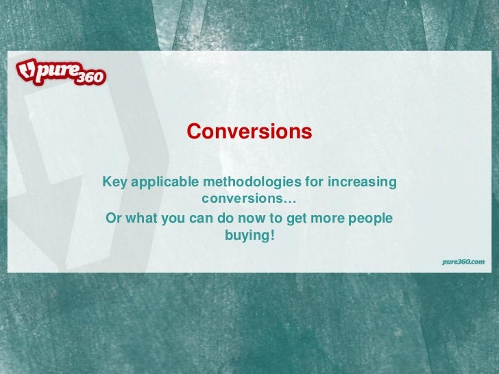 Conversions  Key applicable methodologies for increasing                conversions… Or what you can do now to get more pe...