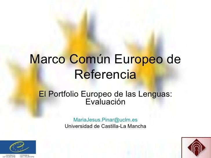 Marco Común Europeo de Referencia El Portfolio Europeo de las Lenguas: Evaluación [email_address] Universidad de Castilla-...