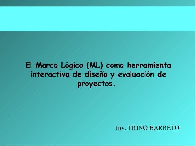 El Marco Lógico (ML) como herramienta interactiva de diseño y evaluación de proyectos.  Inv. TRINO BARRETO