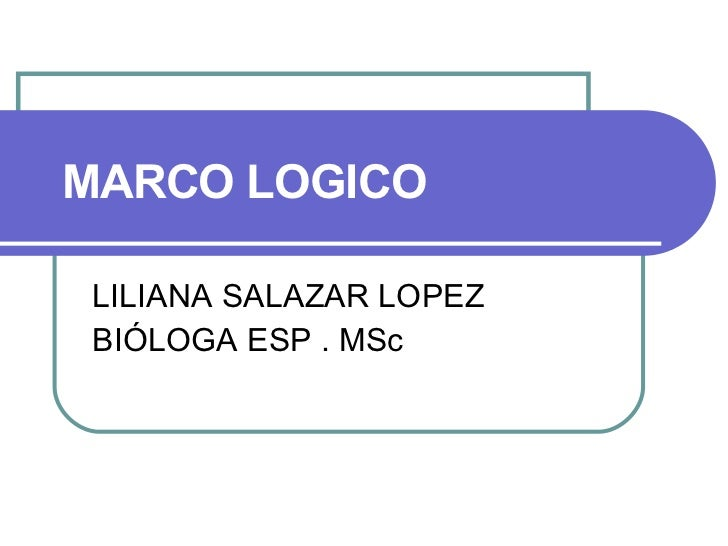 MARCO LOGICO   LILIANA SALAZAR LOPEZ BIÓLOGA ESP . MSc