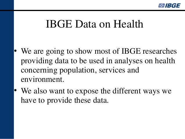 IBGE Data on Health • We are going to show most of IBGE researches providing data to be used in analyses on health concern...
