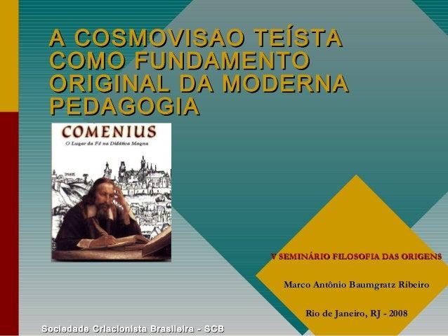 A COSMOVISAO TEÍSTA COMO FUNDAMENTO ORIGINAL DA MODERNA PEDAGOGIA  V SEMINÁRIO FILOSOFIA DAS ORIGENS  Marco Antônio Baumgr...