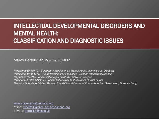 INTELLECTUAL DEVELOPMENTAL DISORDERS AND MENTAL HEALTH: CLASSIFICATION AND DIAGNOSTIC ISSUES Marco Bertelli, MD, Psychiatr...