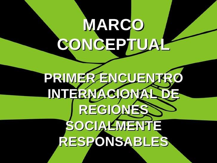 MARCO CONCEPTUAL PRIMER ENCUENTRO INTERNACIONAL DE REGIONES SOCIALMENTE RESPONSABLES