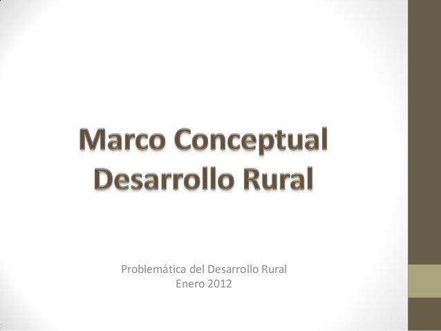 Problemática del Desarrollo Rural Enero 2012