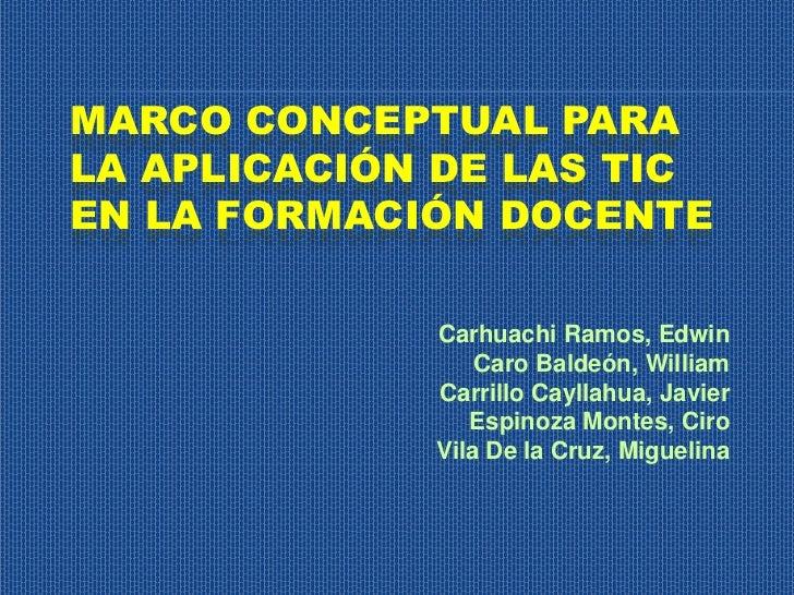 MARCO CONCEPTUAL PARALA APLICACIÓN DE LAS TICEN LA FORMACIÓN DOCENTE             Carhuachi Ramos, Edwin                 Ca...