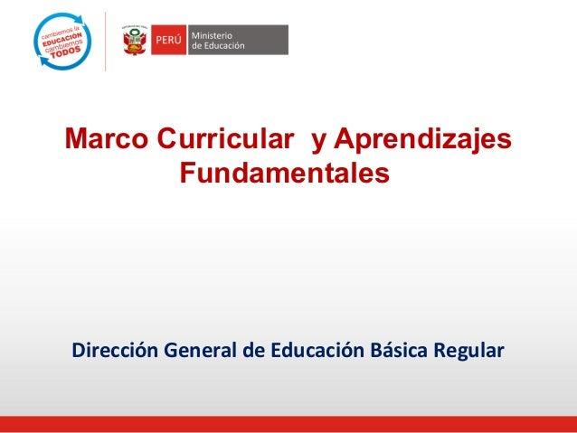 Marco Curricular y Aprendizajes       FundamentalesDirección General de Educación Básica Regular