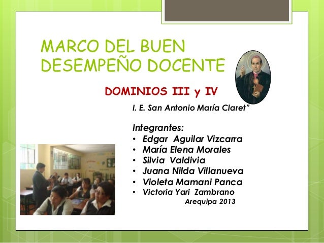 """MARCO DEL BUEN DESEMPEÑO DOCENTE DOMINIOS III y IV I. E. San Antonio María Claret"""" Integrantes: • Edgar Aguilar Vizcarra •..."""
