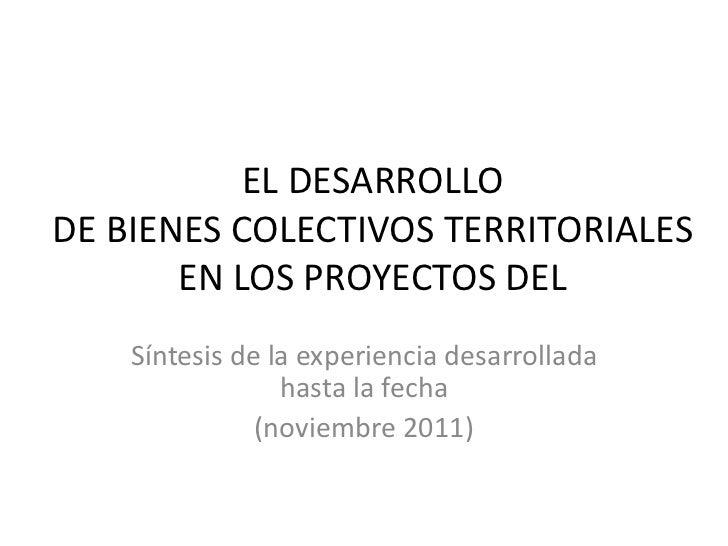 EL DESARROLLODE BIENES COLECTIVOS TERRITORIALES       EN LOS PROYECTOS DEL    Síntesis de la experiencia desarrollada     ...