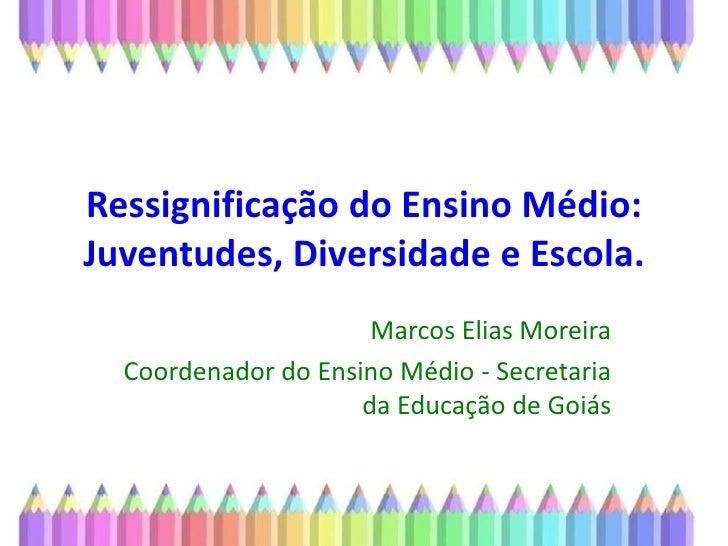 Ressignificação do Ensino Médio: Juventudes, Diversidade e Escola. <br />Marcos Elias Moreira<br />Coordenador do Ensino M...