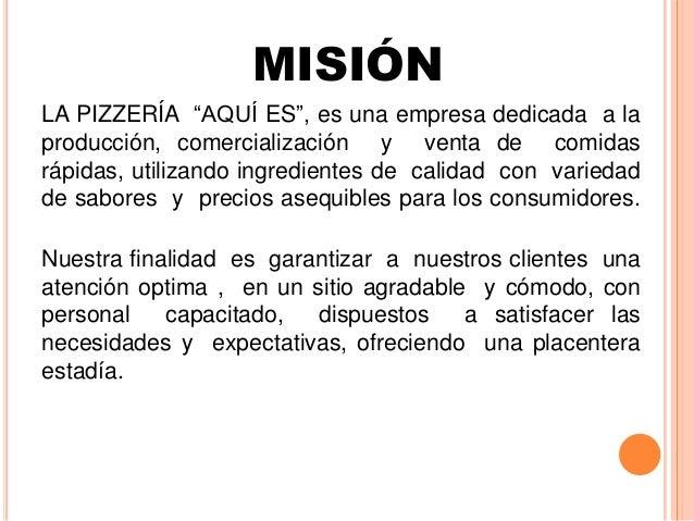 """MISIÓN LA PIZZERÍA """"AQUÍ ES"""", es una empresa dedicada a la producción, comercialización y venta de comidas rápidas, utiliz..."""