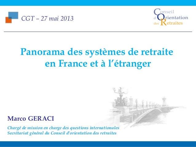 CGT – 27 mai 2013Panorama des systèmes de retraite en France et à l'étranger1CGT – 27 mai 2013Marco GERACIChargé de missio...