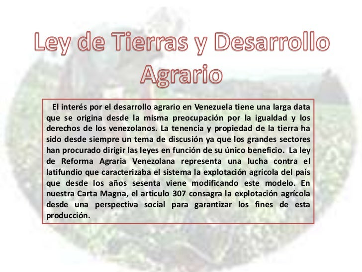 Ley de Tierras y Desarrollo <br />Agrario <br />El interés por el desarrollo agrario en Venezuela tiene una larga data que...