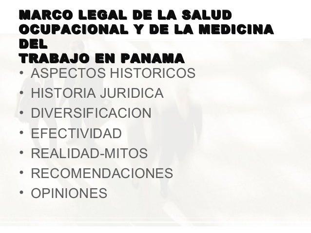MARCO LEGAL DE LA SALUD OCUPACIONAL Y DE LA MEDICINA DEL TRABAJO EN PANAMA  • • • • • • •  ASPECTOS HISTORICOS HISTORIA JU...