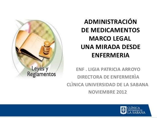 ADMINISTRACIÓN     DE MEDICAMENTOS       MARCO LEGAL     UNA MIRADA DESDE        ENFERMERIA    ENF . LIGIA PATRICIA ARROYO...