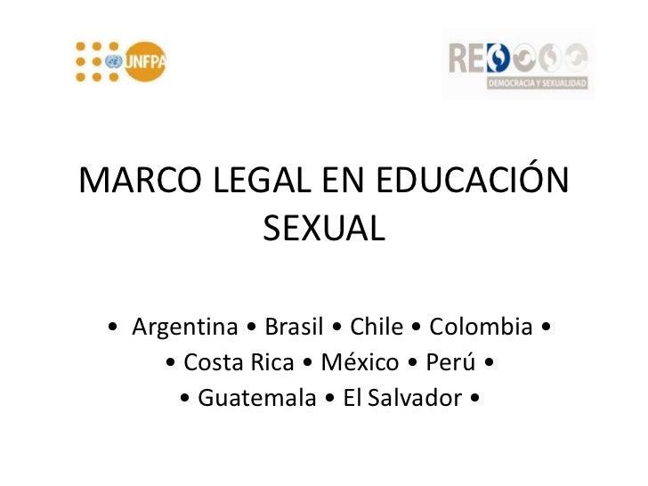 MARCO LEGAL EN EDUCACIÓN SEXUAL <br />•  Argentina • Brasil • Chile • Colombia •<br />• Costa Rica • México • Perú • <br /...