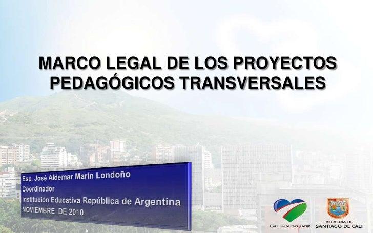 MARCO LEGAL DE LOS PROYECTOS PEDAGÓGICOS TRANSVERSALES<br />Esp. José Aldemar Marín Londoño<br />Coordinador <br />Institu...