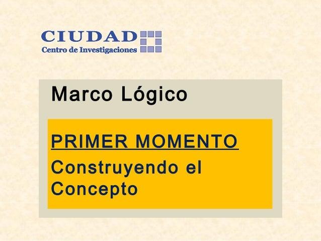 Marco Lógico PRIMER MOMENTO Construyendo el Concepto