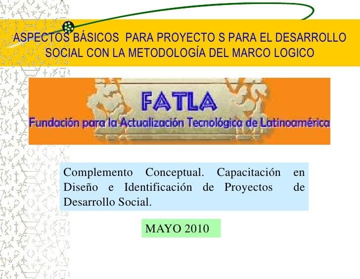 ASPECTOS BÁSICOS  PARA PROYECTO S PARA ELDESARROLLO SOCIAL CON LA METODOLOGÍA DEL MARCO LOGICO<br />Complemento Conceptual...