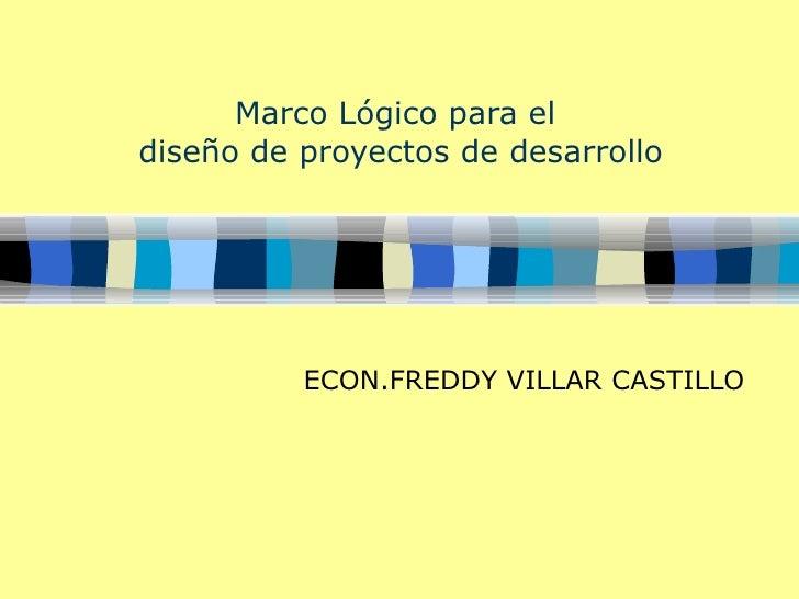 Marco Lógico para el  diseño de proyectos de desarrollo ECON.FREDDY VILLAR CASTILLO