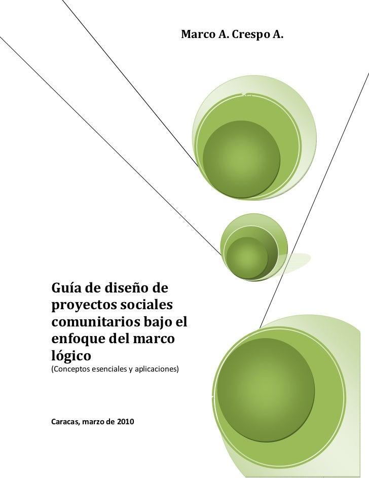 Marco A. Crespo A.Guía de diseño deproyectos socialescomunitarios bajo elenfoque del marcológico(Conceptos esenciales y ap...