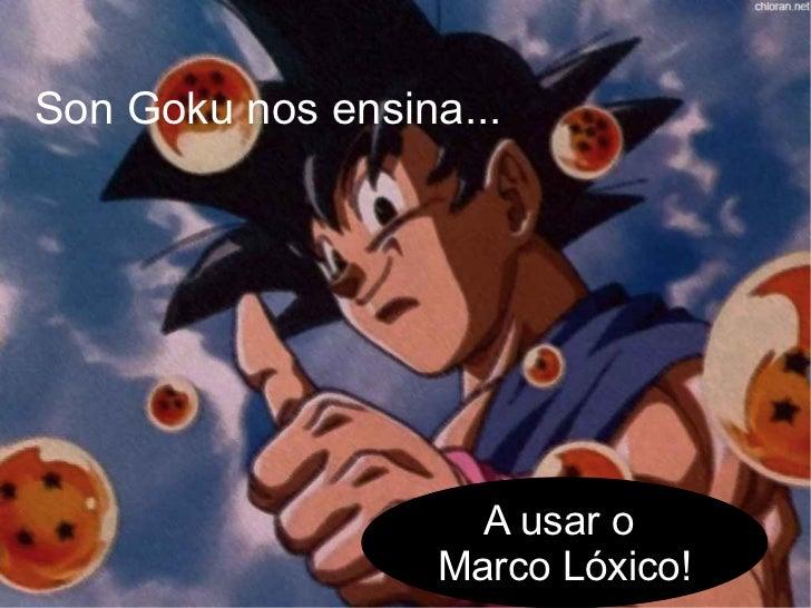 Son Goku nos ensina...                    A usar o                  Marco Lóxico!