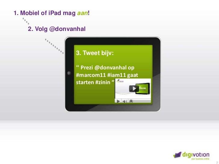 """1. Mobiel of iPadmag aan!<br />2. Volg @donvanhal<br />3. Tweetbijv:"""" Prezi @donvanhal op #marcom11 #iam11 gaatstarten #zi..."""