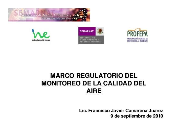 MARCO REGULATORIO DELMONITOREO DE LA CALIDAD DEL           AIRE         Lic. Francisco Javier Camarena Juárez             ...