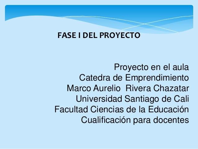 FASE I DEL PROYECTO                Proyecto en el aula      Catedra de Emprendimiento   Marco Aurelio Rivera Chazatar     ...