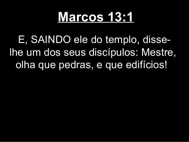 Marcos 13:1  E, SAINDO ele do templo, disse-lhe um dos seus discípulos: Mestre,  olha que pedras, e que edifícios!