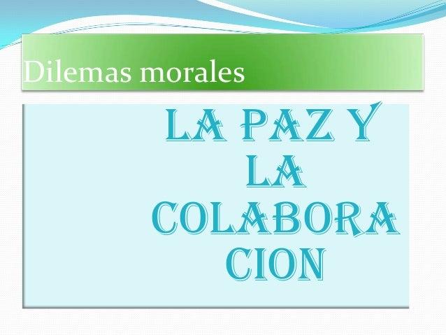 Dilemas morales        LA PAZ Y            LA        COLAbORA           CION