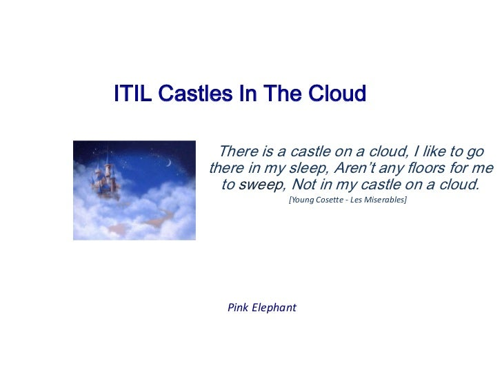 ITIL Castles In The Cloud<br />There is a castle on a cloud, I like to go there in my sleep, Aren't any floors for me...