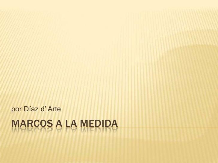 Marcos a la medida<br />por Díaz d' Arte<br />